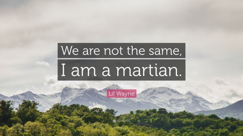 """Lil Wayne Quote: """"We are not the same, I am a martian."""""""