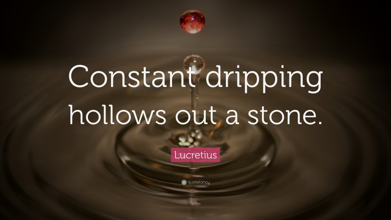 """Lucretius Quote: """"Constant dripping hollows out a stone."""""""