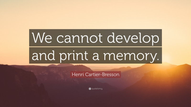 """Henri Cartier-Bresson Quote: """"We cannot develop and print a memory."""""""