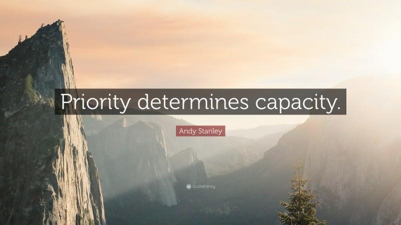 "Andy Stanley Quote: ""Priority determines capacity."""