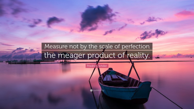 """Friedrich Schiller Quote: """"Measure not by the scale of perfection the meager product of reality."""""""