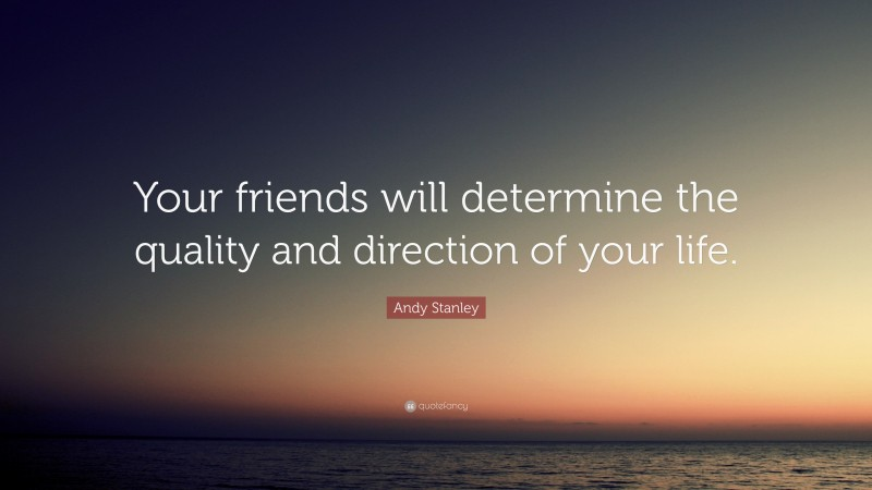 """Andy Stanley Quote: """"Your friends will determine the quality and direction of your life."""""""