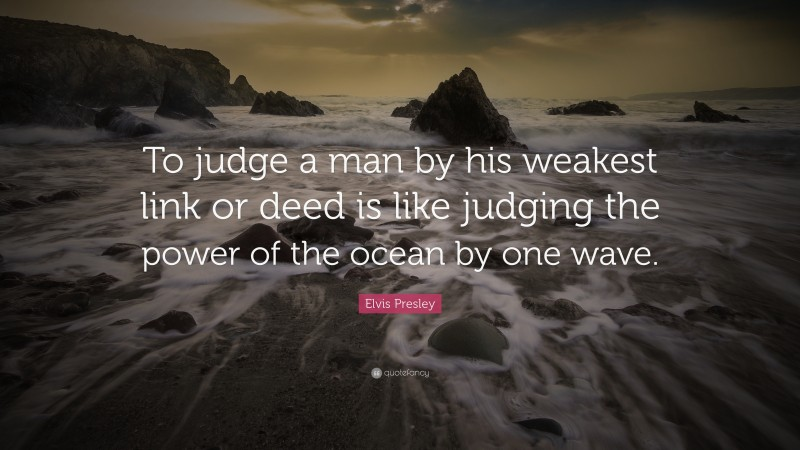 """Elvis Presley Quote: """"To judge a man by his weakest link or deed is like judging the power of the ocean by one wave."""""""