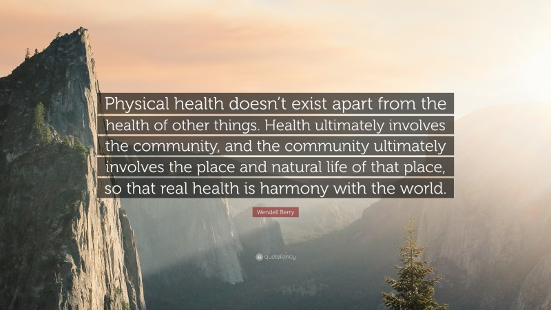 """Wendell Berry Quote: """"Physical health doesn't exist apart from the health of other things. Health ultimately involves the community, and the community ultimately involves the place and natural life of that place, so that real health is harmony with the world."""""""