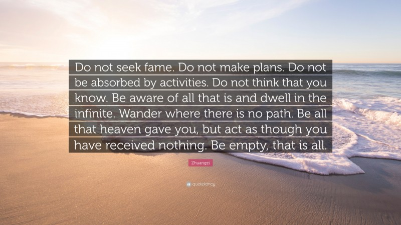 """Zhuangzi Quote: """"Do not seek fame. Do not make plans. Do not be absorbed by activities. Do not think that you know. Be aware of all that is and dwell in the infinite. Wander where there is no path. Be all that heaven gave you, but act as though you have received nothing. Be empty, that is all."""""""