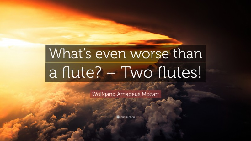 """Wolfgang Amadeus Mozart Quote: """"What's even worse than a flute? – Two flutes!"""""""