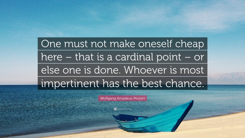 """Wolfgang Amadeus Mozart Quote: """"One must not make oneself cheap here – that is a cardinal point – or else one is done. Whoever is most impertinent has the best chance."""""""