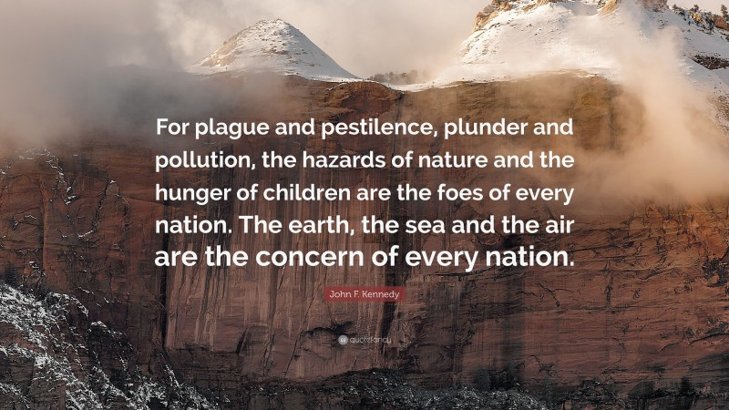"""John F. Kennedy Quote: """"For plague and pestilence, plunder and pollution, the hazards of nature and the hunger of children are the foes of every nation. The earth, the sea and the air are the concern of every nation."""""""