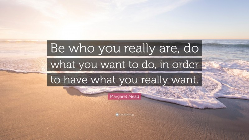 """Margaret Mead Quote: """"Be who you really are, do what you want to do, in order to have what you really want."""""""