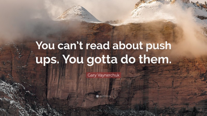 """Gary Vaynerchuk Quote: """"You can't read about push ups. You gotta do them."""""""