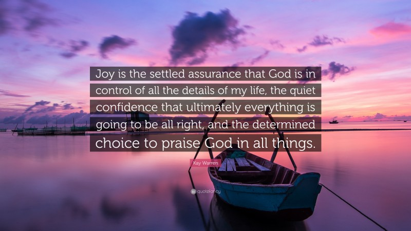 """Kay Warren Quote: """"Joy is the settled assurance that God is in control of all the details of my life, the quiet confidence that ultimately everything is going to be all right, and the determined choice to praise God in all things."""""""