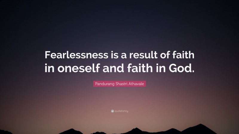 """Pandurang Shastri Athavale Quote: """"Fearlessness is a result of faith in oneself and faith in God."""""""
