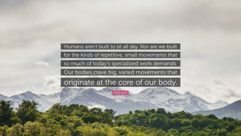 """Scott Jurek Quote: """"Humans aren't built to sit all day. Nor are we built for the kinds of repetitive, small movements that so much of today's specialized work demands. Our bodies crave big, varied movements that originate at the core of our body."""""""