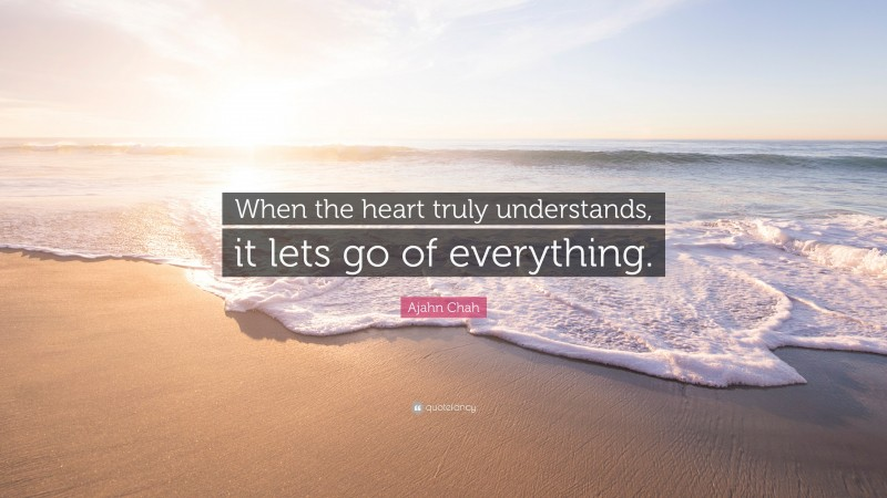 """Ajahn Chah Quote: """"When the heart truly understands, it lets go of everything."""""""