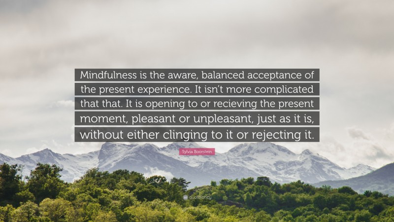 """Sylvia Boorstein Quote: """"Mindfulness is the aware, balanced acceptance of the present experience. It isn't more complicated that that. It is opening to or recieving the present moment, pleasant or unpleasant, just as it is, without either clinging to it or rejecting it."""""""