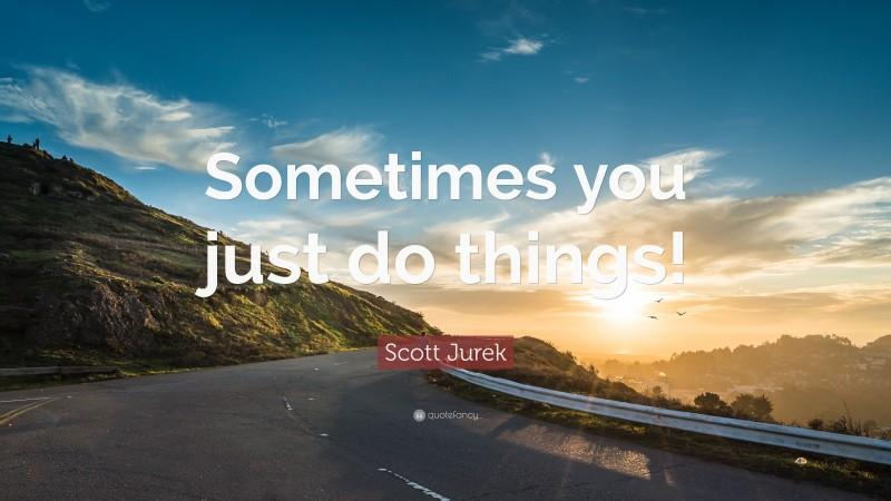 "Scott Jurek Quote: ""Sometimes you just do things!"""