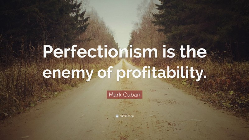 """Mark Cuban Quote: """"Perfectionism is the enemy of profitability."""""""