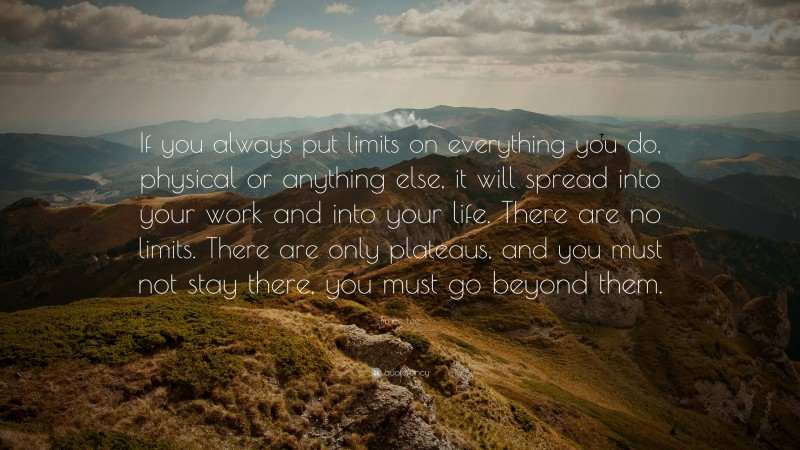 """Bruce Lee Quote: """"If you always put limits on everything you do, physical or anything else, it will spread into your work and into your life. There are no limits. There are only plateaus, and you must not stay there, you must go beyond them."""""""