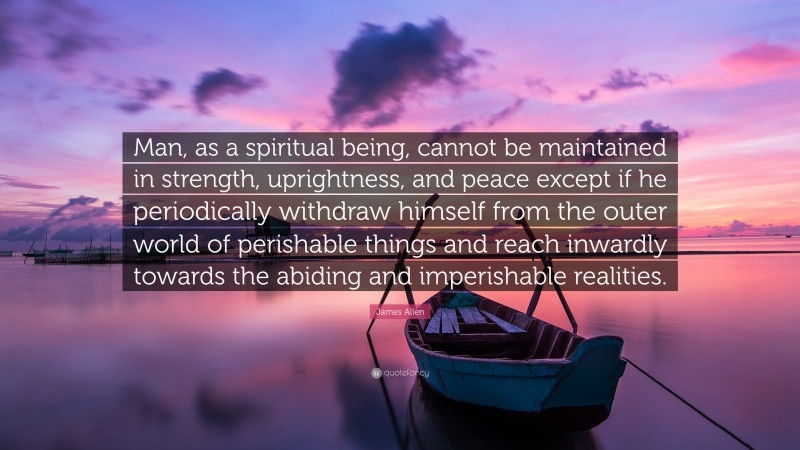 """James Allen Quote: """"Man, as a spiritual being, cannot be maintained in strength, uprightness, and peace except if he periodically withdraw himself from the outer world of perishable things and reach inwardly towards the abiding and imperishable realities."""""""