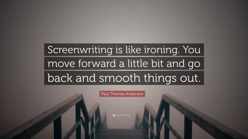 """Paul Thomas Anderson Quote: """"Screenwriting is like ironing. You move forward a little bit and go back and smooth things out."""""""