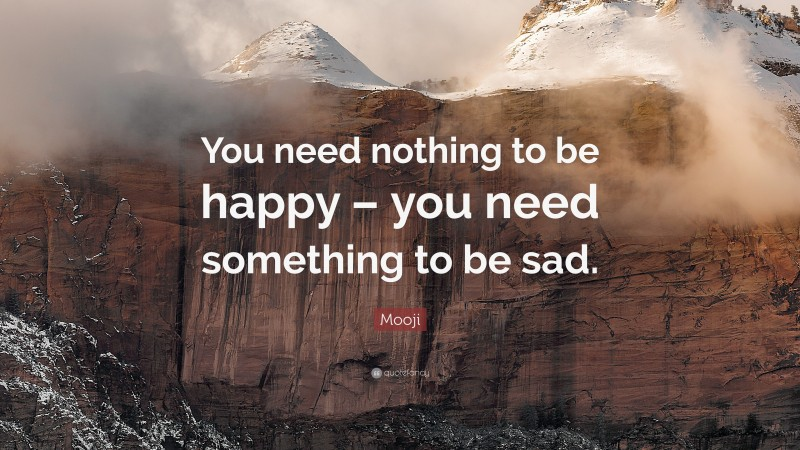 """Mooji Quote: """"You need nothing to be happy – you need something to be sad."""""""