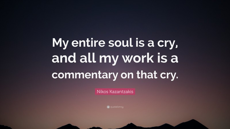 """Nikos Kazantzakis Quote: """"My entire soul is a cry, and all my work is a commentary on that cry."""""""
