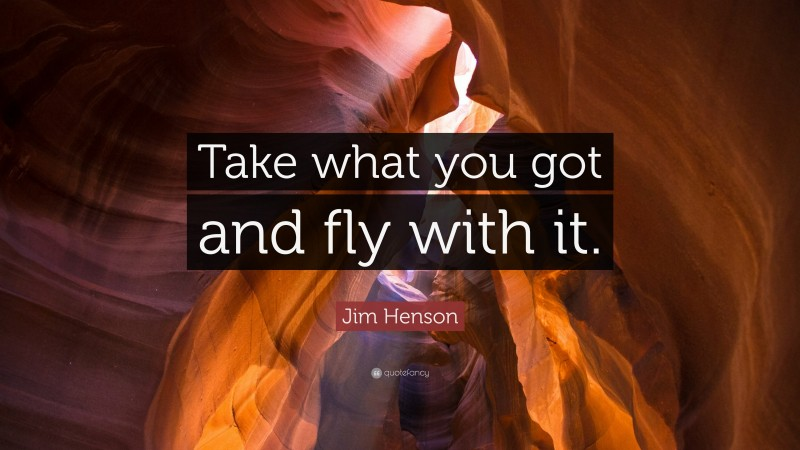 """Jim Henson Quote: """"Take what you got and fly with it."""""""