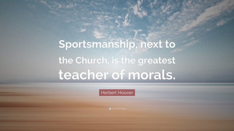 """Herbert Hoover Quote: """"Sportsmanship, next to the Church, is the greatest teacher of morals."""""""