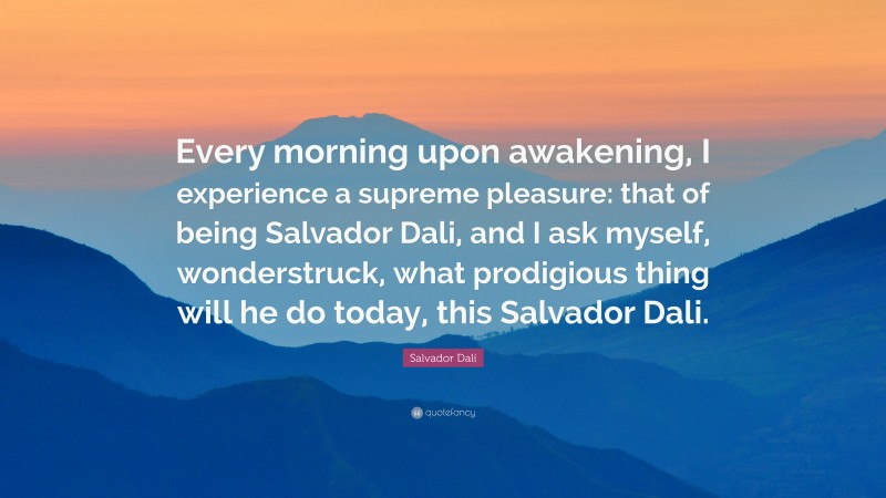 """Salvador Dalí Quote: """"Every morning upon awakening, I experience a supreme pleasure: that of being Salvador Dali, and I ask myself, wonderstruck, what prodigious thing will he do today, this Salvador Dali."""""""