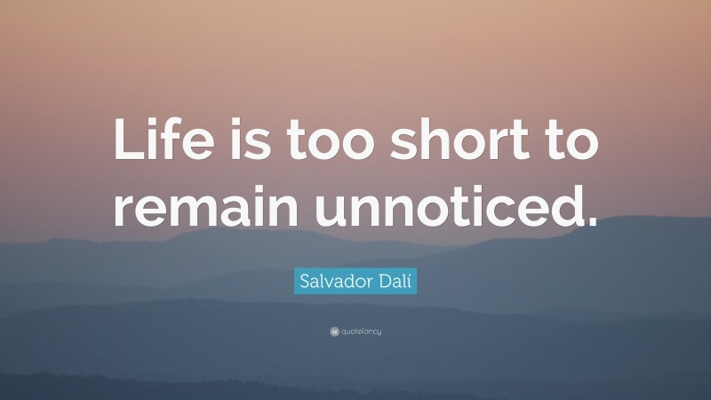 """Salvador Dalí Quote: """"Life is too short to remain unnoticed."""""""