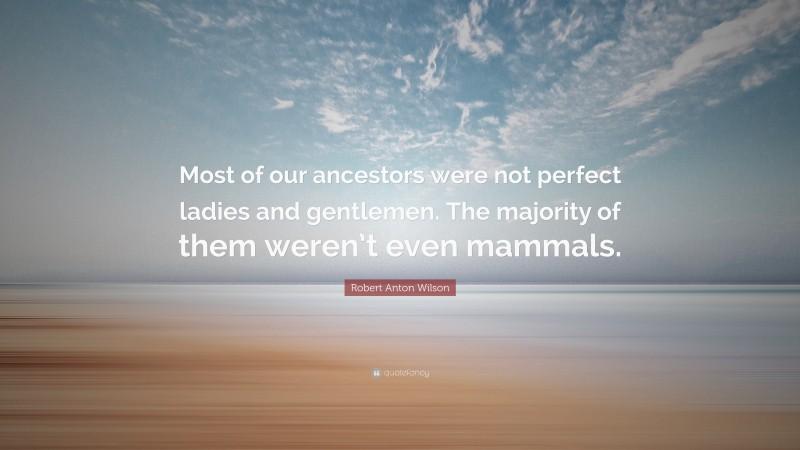 """Robert Anton Wilson Quote: """"Most of our ancestors were not perfect ladies and gentlemen. The majority of them weren't even mammals."""""""
