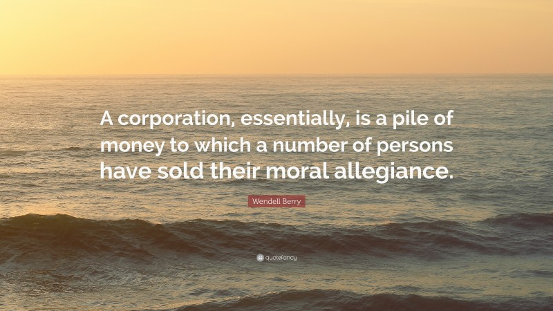 """Wendell Berry Quote: """"A corporation, essentially, is a pile of money to which a number of persons have sold their moral allegiance."""""""