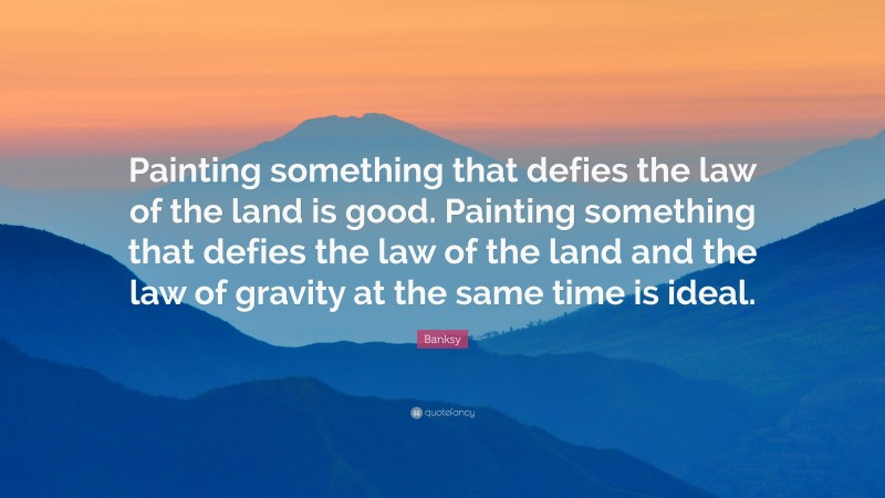"""Banksy Quote: """"Painting something that defies the law of the land is good. Painting something that defies the law of the land and the law of gravity at the same time is ideal."""""""