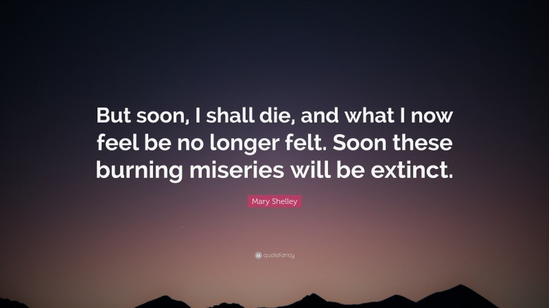 """Mary Shelley Quote: """"But soon, I shall die, and what I now feel be no longer felt. Soon these burning miseries will be extinct."""""""