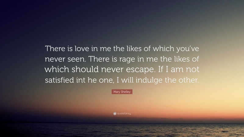 """Mary Shelley Quote: """"There is love in me the likes of which you've never seen. There is rage in me the likes of which should never escape. If I am not satisfied int he one, I will indulge the other."""""""