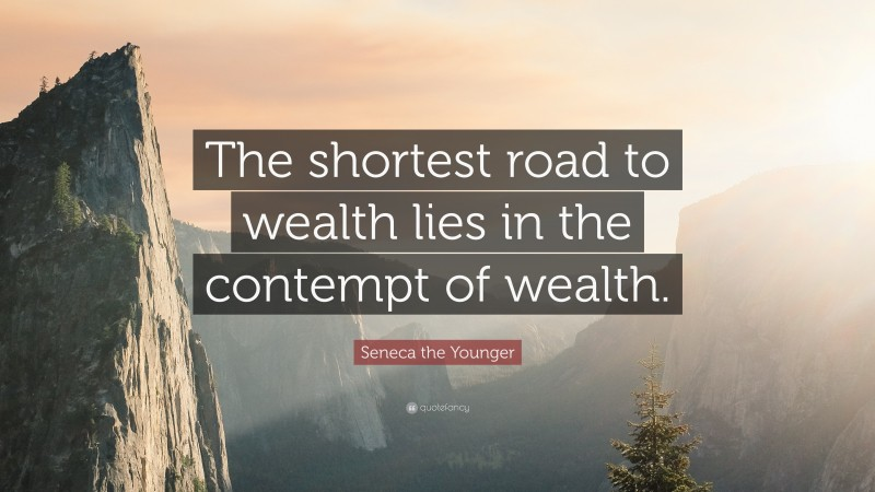 """Seneca the Younger Quote: """"The shortest road to wealth lies in the contempt of wealth."""""""