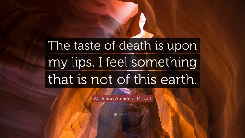 """Wolfgang Amadeus Mozart Quote: """"The taste of death is upon my lips. I feel something that is not of this earth."""""""