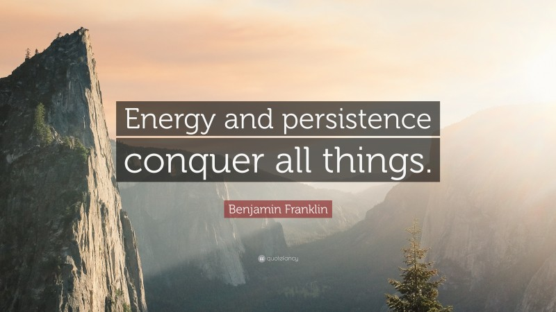 """Benjamin Franklin Quote: """"Energy and persistence conquer all things."""""""