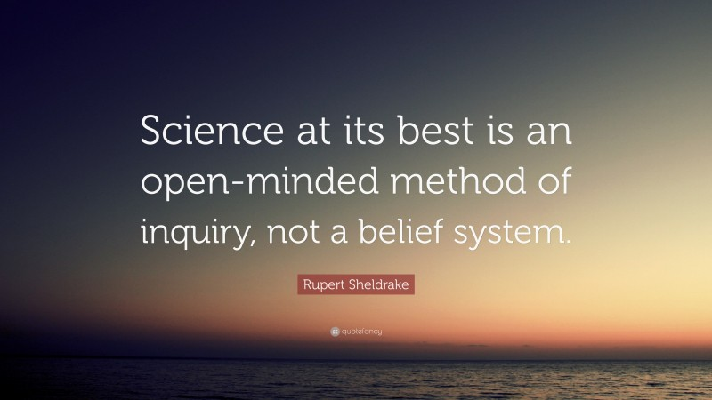 """Rupert Sheldrake Quote: """"Science at its best is an open-minded method of inquiry, not a belief system."""""""
