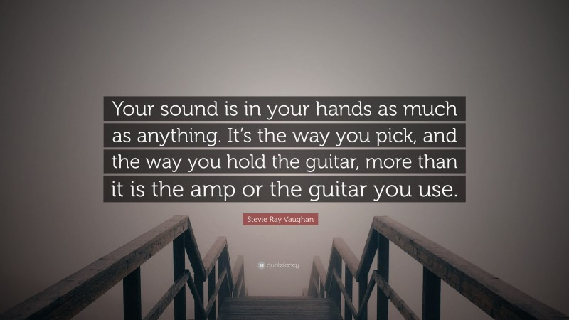 """Guitar Quotes: """"Your sound is in your hands as much as anything. It's the way you pick, and the way you hold the guitar, more than it is the amp or the guitar you use."""" — Stevie Ray Vaughan"""