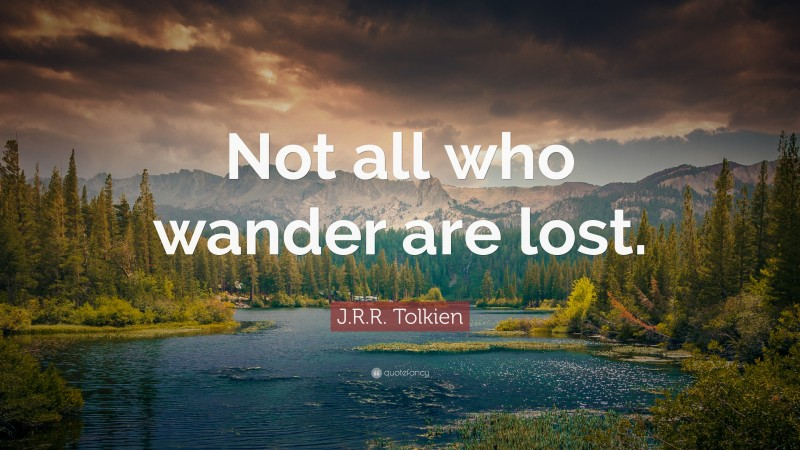 """J. R. R. Tolkien Quote: """"Not all who wander are lost."""""""