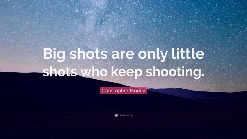 """Christopher Morley Quote: """"Big shots are only little shots who keep shooting."""""""