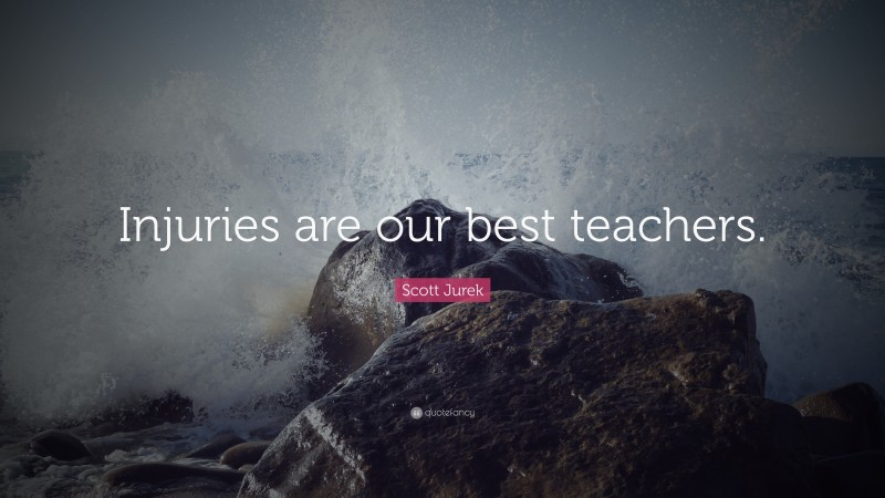 "Scott Jurek Quote: ""Injuries are our best teachers."""