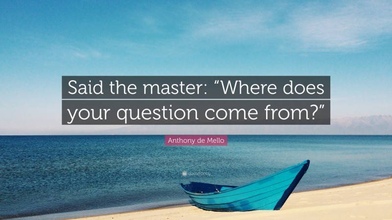 """Anthony de Mello Quote: """"Said the master: """"Where does your question come from?"""""""""""
