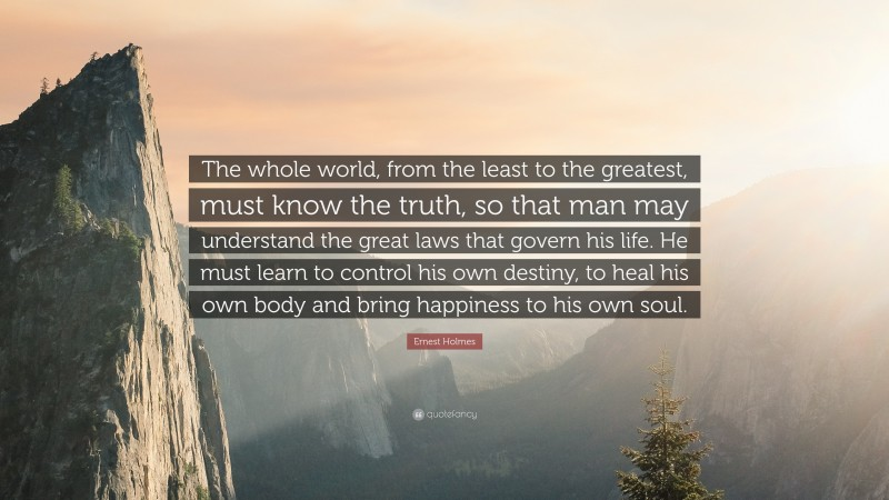 """Ernest Holmes Quote: """"The whole world, from the least to the greatest, must know the truth, so that man may understand the great laws that govern his life. He must learn to control his own destiny, to heal his own body and bring happiness to his own soul."""""""