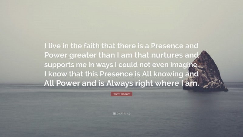 """Ernest Holmes Quote: """"I live in the faith that there is a Presence and Power greater than I am that nurtures and supports me in ways I could not even imagine. I know that this Presence is All knowing and All Power and is Always right where I am."""""""