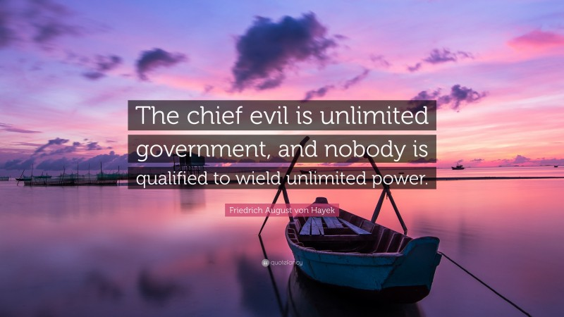 """Friedrich August von Hayek Quote: """"The chief evil is unlimited government, and nobody is qualified to wield unlimited power."""""""
