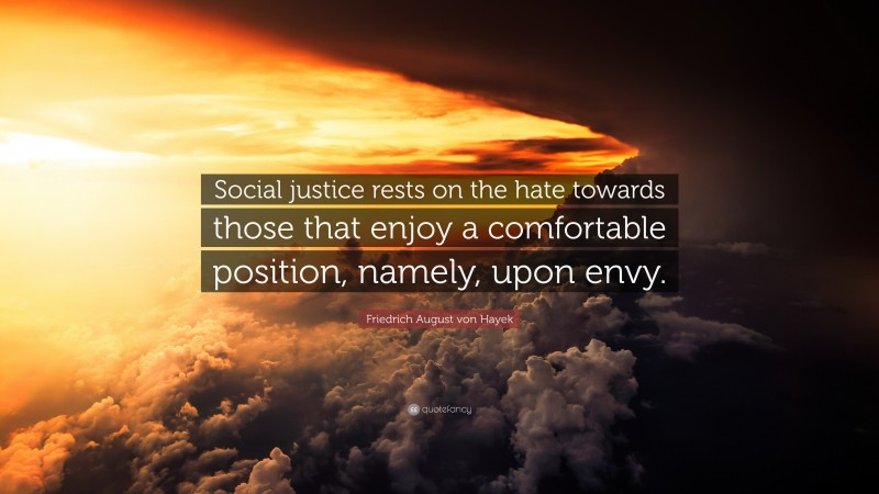 """Friedrich August von Hayek Quote: """"Social justice rests on the hate towards those that enjoy a comfortable position, namely, upon envy."""""""