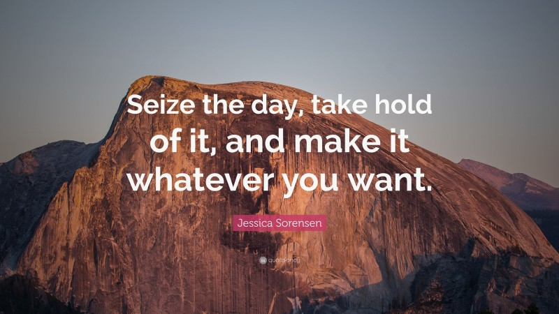 """Jessica Sorensen Quote: """"Seize the day, take hold of it, and make it whatever you want."""""""