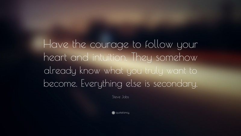 """Steve Jobs Quote: """"Have the courage to follow your heart and intuition. They somehow already know what you truly want to become. Everything else is secondary."""""""